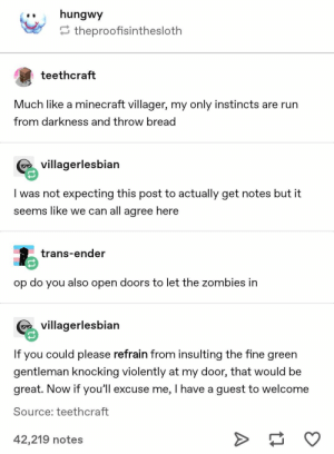 : ..hungwy  theproofisinthesloth  teethcraft  Much like a minecraft villager, my only instincts are rurn  from darkness and throw bread  Gvillagerlesbian  I was not expecting this post to actually get notes but it  seems like we can all agree here  trans-ender  op do you also open doors to let the zombies in  G villagerlesbian  If you could please refrain from insulting the fine green  gentleman knocking violently at my door, that would be  great. Now if you'l excuse me, I have a guest to welcome  Source; teethcraft  42,219 notes