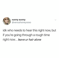 Being Alone, Hair, and Time: Hunny Bunny  @venushoneyxoxo  idk who needs to hear this right now, but  if you're going through a rough time  right now... leave ur hair alone but... bangs...
