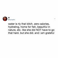 Beautiful, Bitch, and Life: @hunnythin  water is rly that bitch. zero calories,  hydrating, home for fish, beautiful in  nature, etc. like she did NOT have to go  that hard. but she did. and i am grateful she gives me life!💦