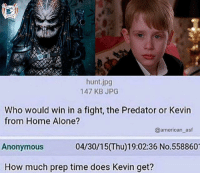 Are they in the jungle or Kevin's house? 🤔: hunt.jpg  147 KB JPG  Who would win in a fight, the Predator or Kevin  from Home Alone?  Anonymous  How much prep time does Kevin get?  @american_asf  04/30/15(Thu)19:02:36 No.558860 Are they in the jungle or Kevin's house? 🤔