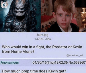 Being Alone, Home Alone, and Memes: hunt.jpg  147 KB JPG  Who would win in a fight, the Predator or Kevin  from Home Alone?  @american_asf  Anonymous  04/30/15(Thu)19:02:36 No.558860  How much prep time does Kevin get? This is a tough one. via /r/memes https://ift.tt/2OFVggw