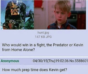 Being Alone, Home Alone, and Anonymous: hunt.jpg  147 KB JPG  Who would win in a fight, the Predator or Kevin  from Home Alone?  Anonymous  04/30/15(Thu)19:02:36 No.5588601  How much prep time does Kevin get? Asking the real questions
