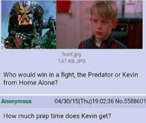 Who Would Win: hunt.jpg  147 KB JPG  Who would win in a fight, the Predator or Kevin  from Home Alone?  Anonymous  04/30/15(Thu)19:02:36 No.5588601  How much prep time does Kevin get?