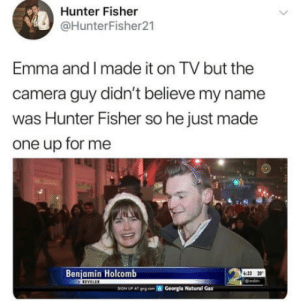 Omg, Savage, and Tumblr: Hunter Fisher  @HunterFisher21  Emma and I made it on TV but the  camera guy didn't believe my name  was Hunter Fisher so he just made  one up for me  Benjamin Holcomb  62ง 20  SIGN UP AT  grgon Georgia Natural Gas omg-humor:Savage