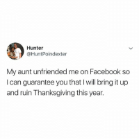Facebook, Lol, and Thanksgiving: Hunter  @HuntPoindexter  My aunt unfriended me on Facebook so  I can guarantee you that I will bring it up  and ruin Thanksgiving this year. lol this would be me