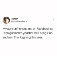 Blessed, Drunk, and Facebook: Hunter  @HuntPoindexter  My aunt unfriended me on Facebook so  I can guarantee you that I will bring it up  and ruin Thanksgiving this year. Feeling so blessed and grateful to have the opportunity to get drunk and ruin another holiday this year 🙌🏼😇🙏🏼