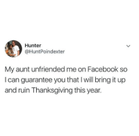 Facebook, Thanksgiving, and Unfriended: Hunter  @HuntPoindexter  My aunt unfriended me on Facebook so  I can guarantee you that I will bring it up  and ruin Thanksgiving this year.