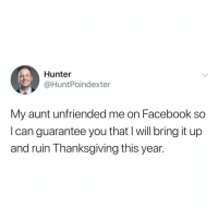 Facebook, Family, and Thanksgiving: Hunter  @HuntPoindexter  My aunt unfriended me on Facebook so  I can guarantee you that l will bring it up  and ruin Thanksgiving this year. i'm thankful for family drama 😈 happythanksgiving