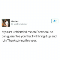 Facebook, Family, and Funny: Hunter  @HuntPoindexter  My aunt unfriended me on Facebook so l  can guarantee you that I will bring it up and  ruin Thanksgiving this year. Life hack- don't friend ANY extended family members on Facebook