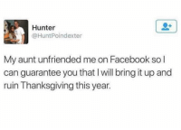 Facebook, Thanksgiving, and Twitter: Hunter  @HuntPoindexter  My aunt unfriended me on Facebook so l  can guarantee you that I will bring it up and  ruin Thanksgiving this year. Time to spill the tea (twitter: huntpoindexter) We have some tips to steer the convo at Thanksgiving so you don't go insane, link in bio or betches.co-thanksgiving
