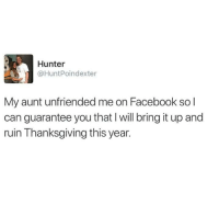 Facebook, Thanksgiving, and Unfriended: Hunter  @HuntPoindexter  My aunt unfriended me on Facebook so l  can guarantee you that I will bring it up and  ruin Thanksgiving this year. Me irl