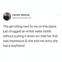 Memes, Sorry, and Twitter: Hunter Moreno  @huntermorenoo  The girl sitting next to me on this plane  just chugged an entire water bottle  without putting it down so l told her that  was impressive & she told me sorry she  has a boyfrien ok RELAX ma'am (@huntermorenoo on Twitter)
