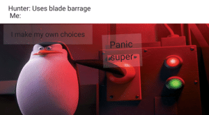 It happens to the best: Hunter: Uses blade barrage  Ме:  I make my own choices  Panic  super It happens to the best
