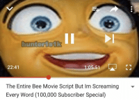 hunterisik  22:41  1:05:51  The Entire Bee Movie Script But Im Screaming -  Every Word (100,000 Subscriber Special)
