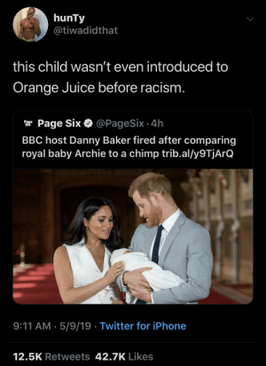 Gotta teach em young I guess 🤷🏽‍♂️ by Kill3rInstinct MORE MEMES: hunTy  @tiwadidthat  this child wasn't even introduced to  Orange Juice before racism  ar Page Six & @PageSix.4h  BBC host Danny Baker fired after comparing  royal baby Archie to a chimp trib.al/y9TjArQ  9:11 AM.5/9/19 Twitter for iPhone  12.5K Retweets 42.7K Likes Gotta teach em young I guess 🤷🏽‍♂️ by Kill3rInstinct MORE MEMES