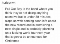 NOBODY was expecting this shit like it all started w them telling us to go to a fucking movie theatre in Chicago ???? Then they just announce all this shit and everyones like wOAH CALM DOWN: hurleyvxi  Fall Out Boy is the band where you  think they're not doing anything  secretive but in under 30 minutes,  slaps us with coming soon info about  the new record and is premiering a  new single and is probably planning  on a fucking world tour next year  that's gonna be announced for  Christmas NOBODY was expecting this shit like it all started w them telling us to go to a fucking movie theatre in Chicago ???? Then they just announce all this shit and everyones like wOAH CALM DOWN