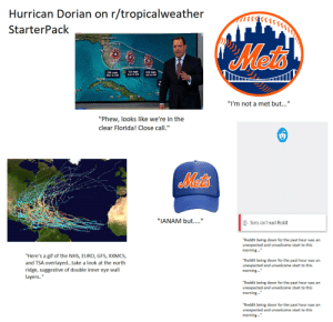 """Hurricane Dorian on r/tropicalweather StarterPack: Hurrican Dorian on r/tropicalweather  StarterPack  Jacksonvlla  Mets  Daytona Beachy  Tapa  130 mph  Sun 8 AM  125 mph  Sat B AM  130 mph  Havana  """"I'm not a met but...""""  """"Phew, looks like we're in the  clear Florida! Close call.""""  Met's  """"IANAM but....""""  Sarry, can'treach Reddit  """"Reddit being down for the past hour was an  unexpected and unwelcome start to this  morning...""""  """"Here's a gif of the NHS, EURO, GFS, XXMCS  """"Reddit being down for the past hour was an  unexpected and unwelcome start to this  morning...""""  and TSA overlayed...take a look at the north  ridge, suggestive of double inner eye wall  layers..""""  """"Reddit being down for the past hour was an  unexpected and unwelcome start to this  morning...""""  """"Reddit being down for the past hour was an  unexpected and unwelcome start to this  morning..."""" Hurricane Dorian on r/tropicalweather StarterPack"""