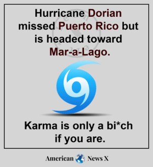 Oh, the irony.: Hurricane Dorian  missed Puerto Rico but  is headed toward  Mar-a-Lago.  Karma is only a bi*ch  if you are.  American  News X Oh, the irony.