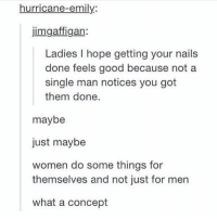 Be Like, Disappointed, and Memes: hurricane-emily:  jimgaffigan:  Ladies I hope getting your nails  done feels good because not a  single man notices you got  them done.  maybe  just maybe  women do some things for  themselves and not just for men  what a concept Woah woah wait is that user the real @jimgaffigan bc if so I'm very disappointed Omfg it is jIM WHY YOU GOTTA BE LIKE THAG