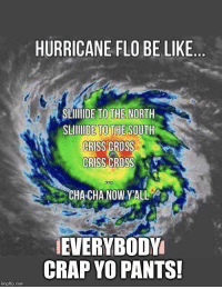 Hurricane Florence Be Like.....: HURRICANE FLO BE LIKE  BR  SLIIIDE TO THE NORTH  SLIDE TO THE SOUTH  CRISS CROSS  CRISS CROSS  CHA CHA NOW YALL  EVERYBODY  CRAP YO PANTS!  imgfip.com Hurricane Florence Be Like.....