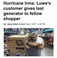 Funny, Hurricane, and Lowes: Hurricane Irma: Lowe's  customer gives last  generator to fellow  shopper  by: Jason Kelly Updated: Sep 7, 2017 3:25 PM  FA All I post on @tanksgoodnews are stories like this goodnewsonly