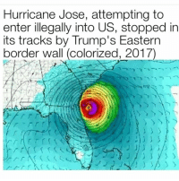 Memes, Hurricane, and Trump: Hurricane Jose, attempting to  enter illegally into US, stopped in  its tracks by Trump's Eastern  border wall (colorized, 2017) And to think people were saying it couldn't be done, Trump proves everyone wrong once again. ---------- Follow our pages! 🇺🇸 @drunkamerica @ragingpatriots ---------- conservative republican maga presidentrump makeamericagreatagain nobama trumptrain trump2017 saturdaysarefortheboys merica usa military supportourtroops thinblueline backtheblue