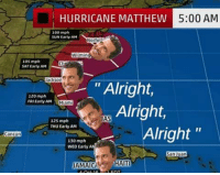 """Hoping everything will turn out alright, alright, alright in Florida and hurricane Mathew won't be as bad as they say.  -SB: HURRICANE MATTHEW  5:00 AM  100 mph  SUN Early AM  Norfo  Wilmin  105 mph  SAT Early AM  ackson  """"Alright  120 mph  FRIEarty AM  Miami  Alright,  1MAS  125 mph  THU Early AM  Alright  Cancun  130 mph  WED Earty AM  San Juan  AMACH HAITI Hoping everything will turn out alright, alright, alright in Florida and hurricane Mathew won't be as bad as they say.  -SB"""