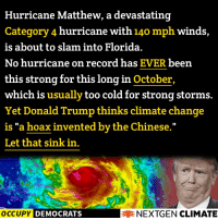 """This is important. PLEASE SHARE!  Image made in collaboration with NextGen Climate, give their page a """"LIKE"""" for more!  Source: http://wapo.st/2dIg7kE: Hurricane Matthew, a devastating  Category 4 hurricane with 140 mph winds,  is about to slam into Florida.  No hurricane on record has  EVER been  this strong for this long in October,  which is usually too cold for strong storms.  Yet Donald Trump thinks climate change  is """"a hoax invented by the Chinese  Let that sink in.  OCCUPY DEMOCRATS  AE NEXTGEN CLIMATE This is important. PLEASE SHARE!  Image made in collaboration with NextGen Climate, give their page a """"LIKE"""" for more!  Source: http://wapo.st/2dIg7kE"""