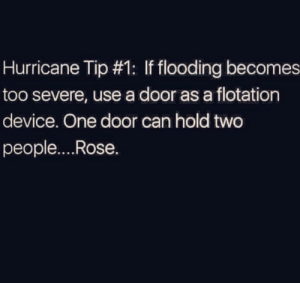 Hurricane, Rose, and Can: Hurricane Tip #1: If flooding becomes  too severe, use a door as a flotation  device. One door can hold two  people....Rose. Why Rose, why??