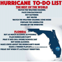 Memes, Party, and School: HURRICANE TO-DO LIST  THE REST OF THE WORLD  WATCH THE WEATHER CHANNEL  PACK EVACUATION KIT  BUY BATTERIES  BUY WATER  WATCH THE WEATHER CHANNEL SOME MORE  PREPARE THE GENERATOR  BOARD UP THE WINDOWS  FLORIDA  BUY AS MUCH ALCOHOL AS POSSIBLE  PLAN HURRICANE PARTY  PRAY IT HITS ON A WORK/SCHOOL DAY  BUY MORE ALCOHOL  MAKE JOKES ABOUT THE HURRICANE'S NAMIE  MAKE A THEMED PLAYLISTp0α rouun ARRRICAN,ETC)  0955  FREAK OUT WHEN IT'S ACTUALLY TERRIFYING Sad but true... floridians