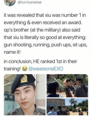 EXO memes: @hurricanebae  it was revealed that xiu was number 1 in  everything & even received an award.  op's brother (at the military) also said  that xiu is literally so good at everything:  gun shooting, running, push ups, sit ups,  name it!  in conclusion, HE ranked 1st in their  training!  @weareoneEXO EXO memes