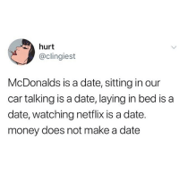 Charlie, Love, and McDonalds: hurt  @clingiest  McDonalds is a date, sitting in our  car talking is a date, laying in bed is a  date, watching netflix is a date.  money does not make a date love mcnugget dates w charlie