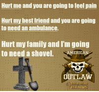 Best Friend, Family, and Friends: Hurt me and you are going to feel pain  Hurt my best friend and you are going  to need an ambulance.  Hurt imy family and Timgoin  to need a shovel. AMERICAN  OUTLAW  BCOLD DEAD  HAND REPOST if you are an American Outlaw and would do anything for your friends and family. Cold Dead Hands