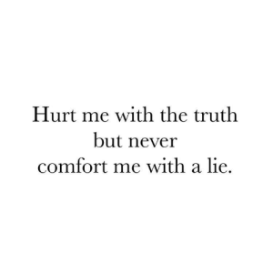 Never, Truth, and Lie: Hurt me with the truth  but never  comfort me with a lie.