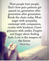 Memes, Contempt, and 🤖: Hurt people hurt people  That's how pain patterns get  passed on, generation after  generation after generation  Break the chain today. Meet  anger with sympathy,  contempt with compassion  cruelty with kindness. Greet  grimaces with smiles. Forgive  and forget about finding  fault. Love is the weapon of  the future.  -Yehuda Berg Hurt people hurt people. That's how pain patterns get passed on, generation after generation after generation. Break the chain today. Meet anger with sympathy, contempt with compassion, cruelty with kindness. Greet grimaces with smiles. Forgive and forget about finding fault. Love is the weapon of future. - Yehuda Berg powerofpositivity