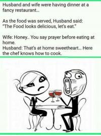 "Wife: Husband and wife were having dinner at a  fancy restaurant...  As the food was served, Husband said:  ""The Food looks delicious, let's eat.""  Wife: Honey.. You say prayer before eating at  home.  Husband: That's at home sweetheart.. Here  the chef knows how to cook"