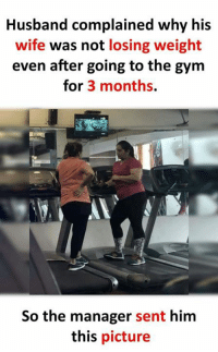 Losing Weight: Husband complained why his  wife was not losing weight  even after going to the gym  for 3 months.  So the manager sent him  this picture