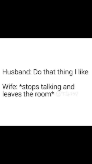 Married life: Husband: Do that thing I like  Wife: *stops talking and  leaves the room*@ Married life