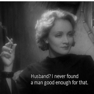 Good, Husband, and Never: Husband? I never found  a man good enough for that.