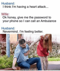 heart attack: Husband:  I think I'm having a heart attack...  Wife:  Ok honey, give me the password to  your phone so I can call an Ambulance  Husband:  Nevermind. I'm feeling better.  sayageparamedics