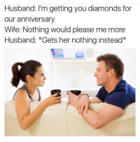 Dank Memes,  Instead, and  Wifes: Husband: I'm getting you diamonds for  our anniversary  Wife: Nothing would please me more  Husband: Gets her nothing instead  adude Where Smymeme (@dudewheresmymeme) 💎