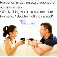 Instagram, Husband, and Wife: Husband: I'm getting you diamonds for  our anniversary  Wife: Nothing would please me more  Husband: *Gets her nothing instead* Instagram: @punsonly
