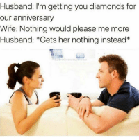 ive posted this before but since valentines day is coming up take notes xo: Husband: I'm getting you diamonds for  our anniversary  Wife: Nothing would please me more  Husband: *Gets her nothing instead* ive posted this before but since valentines day is coming up take notes xo