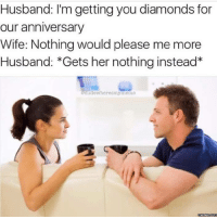 Dank, Diamond, and Husband: Husband: I'm getting you diamonds for  our anniversary  Wife: Nothing would please me more  Husband: *Gets her nothing instead  dudewheresmymeme  memesdcom If you say so...