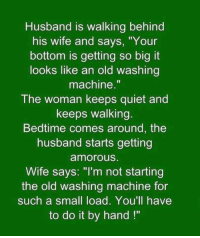 """Funny Husband Memes: Husband is walking behind  his wife and says, """"Your  bottom is getting so big it  looks like an old washing  machine.""""  The woman keeps quiet and  keeps walking.  Bedtime comes around, the  husband starts getting  amorous.  Wife says: """"I'm not starting  the old washing machine for  such a small load. You'll have  to do it by hand"""
