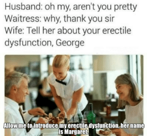 Funny, Thank You, and Husband: Husband: oh my, aren't you pretty  Waitress: why, thank you sir  Wife: Tell her about your erectile  dysfunction, George  Allow me to introduce my erectile dysfunction,her name  is Margaret Of course honey, where are my manners? via /r/funny https://ift.tt/2I5tTuo