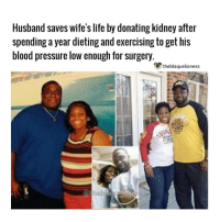 "Dieting, Life, and Memes: Husband saves wife's life by donating kidney after  spending a year dieting and exercising to get his  blood pressure low enough for surgery  theblaquelioness  hel In 2014 PJ Spraggins found out that he was a perfect kidney match for his wife Tracy, who battled with Lupus since she was 3, after they were told she would die if she didn't get a kidney transplant soon. The waiting list was seven years long so him being a match was perfect. However, the next day when they went for testing, his blood pressure was too high for them to operate on him. So what did he do? Spent the next year losing 70 pounds, eating right and getting healthy. When he went back for testing he was able to go through with the procedure and donate his kidney to his wife. He said: ""To know that I did everything I could to give my wife a better quality of life is just the best feeling. I am so happy."" . Together they lost 145lbs in one year. @pjspraggins @tdspragginsphoto1 theblaquelioness"