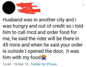 No worries, foods coming.: Husband was in another city and i  was hungry and out of credit so i told  him to call mcd and order food for  me, he said the rider will be there in  45 mins and when he said your order  is outside l opened the door, it was  him with my food  14:44 15 Mar 19 Twitter for iPhone No worries, foods coming.