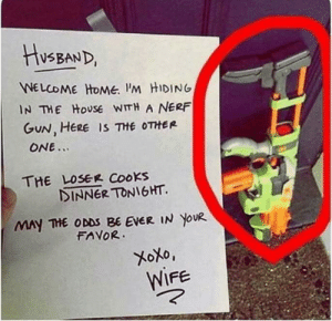 Me in 20 years: HusBAND,  WELCOME HOME. I'M HIDING  IN THE HOUSE WITH A NERF  GUN, HERE IS THE OTHER  ONE...  THE LOSER COOKS  DINNER TONIGHT.  MAY THE ODDS BE EVER IN YOUR  FAVOR.  XoXo,  WIFE Me in 20 years