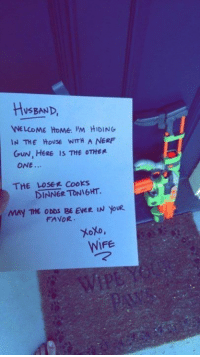 The ultimate date night.: HUSBAND  WELCOME HOME PM HIDING  IN THE HOUSE WmH A NERF  GUN, HERE is THE OTHER  ONE...  THE LOSER Cooks  MAY THE ODDS BE EVER IN YouR  FAVOR.  toto,  WIFE The ultimate date night.